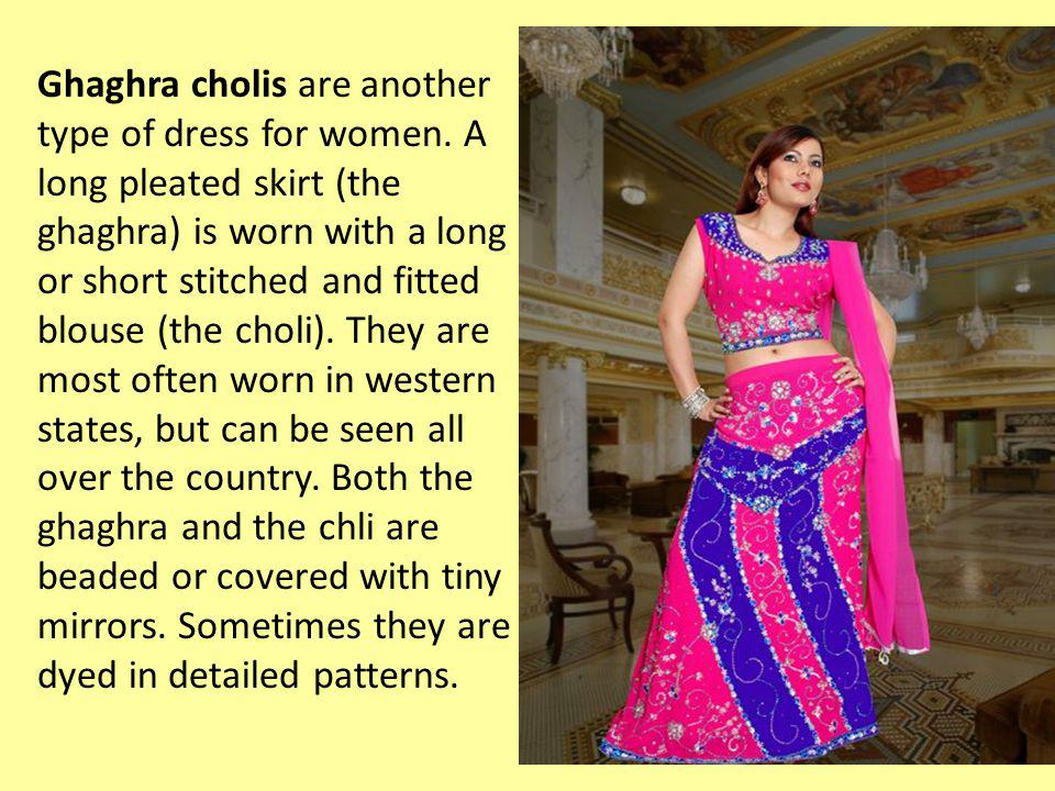 Ghaghra cholis are another type of dress for women. A long pleated skirt (the ghaghra) is worn with a long or short stitched and fitted blouse (the ch