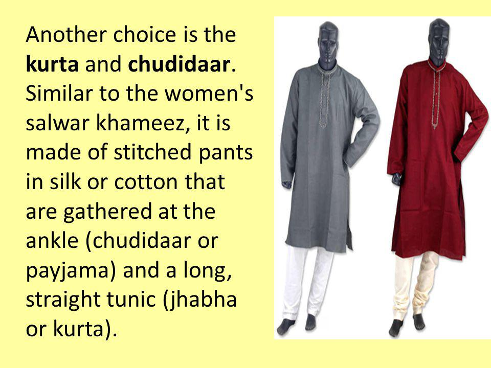 Another choice is the kurta and chudidaar. Similar to the women's salwar khameez, it is made of stitched pants in silk or cotton that are gathered at