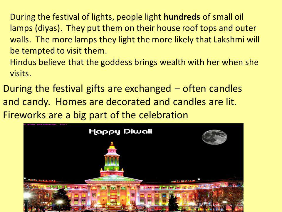 During the festival of lights, people light hundreds of small oil lamps (diyas). They put them on their house roof tops and outer walls. The more lamp