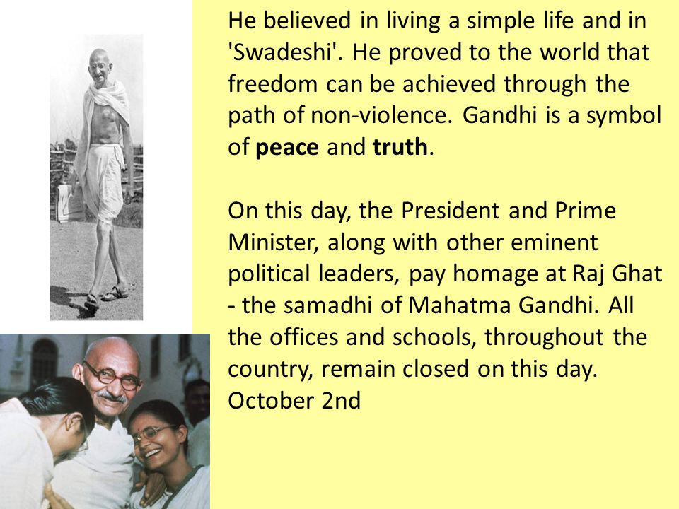 He believed in living a simple life and in 'Swadeshi'. He proved to the world that freedom can be achieved through the path of non-violence. Gandhi is