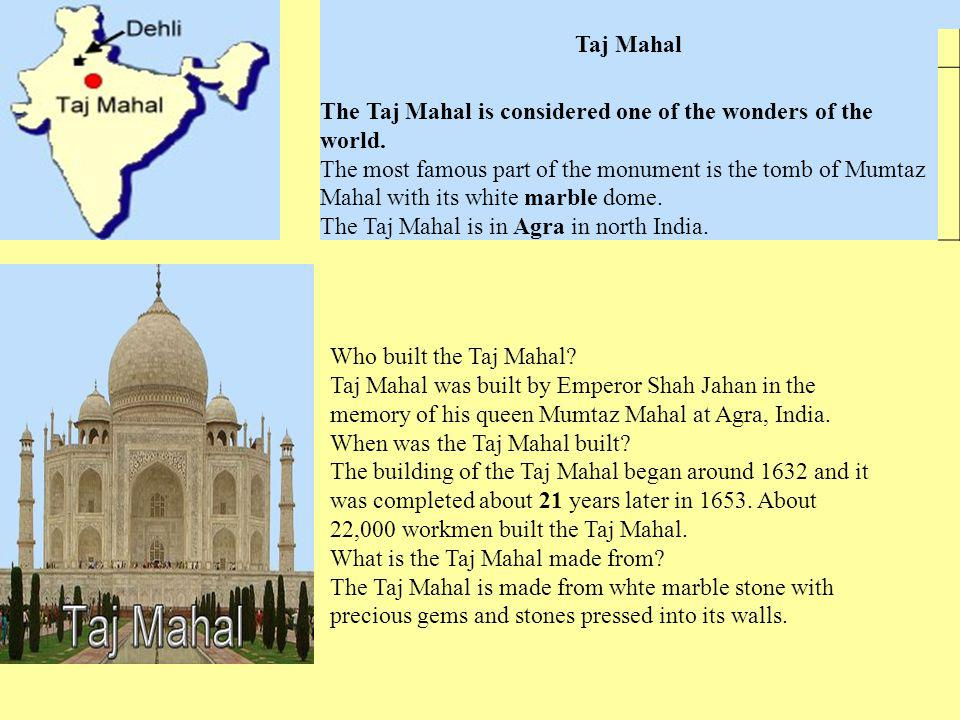 Taj Mahal The Taj Mahal is considered one of the wonders of the world. The most famous part of the monument is the tomb of Mumtaz Mahal with its white