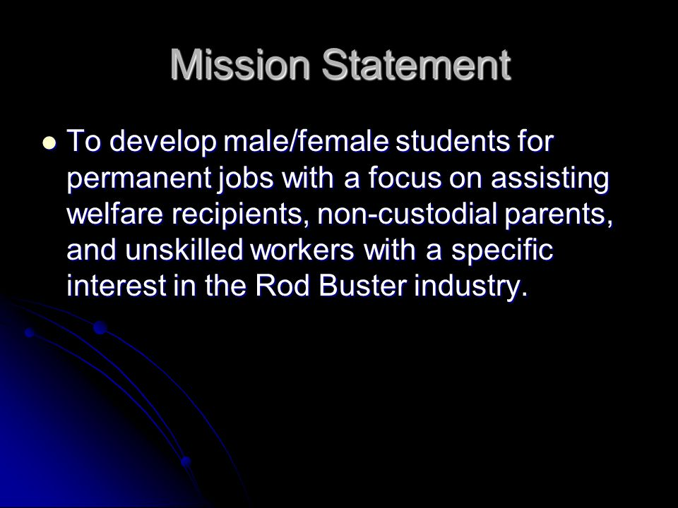 Mission Statement To develop male/female students for permanent jobs with a focus on assisting welfare recipients, non-custodial parents, and unskilled workers with a specific interest in the Rod Buster industry.