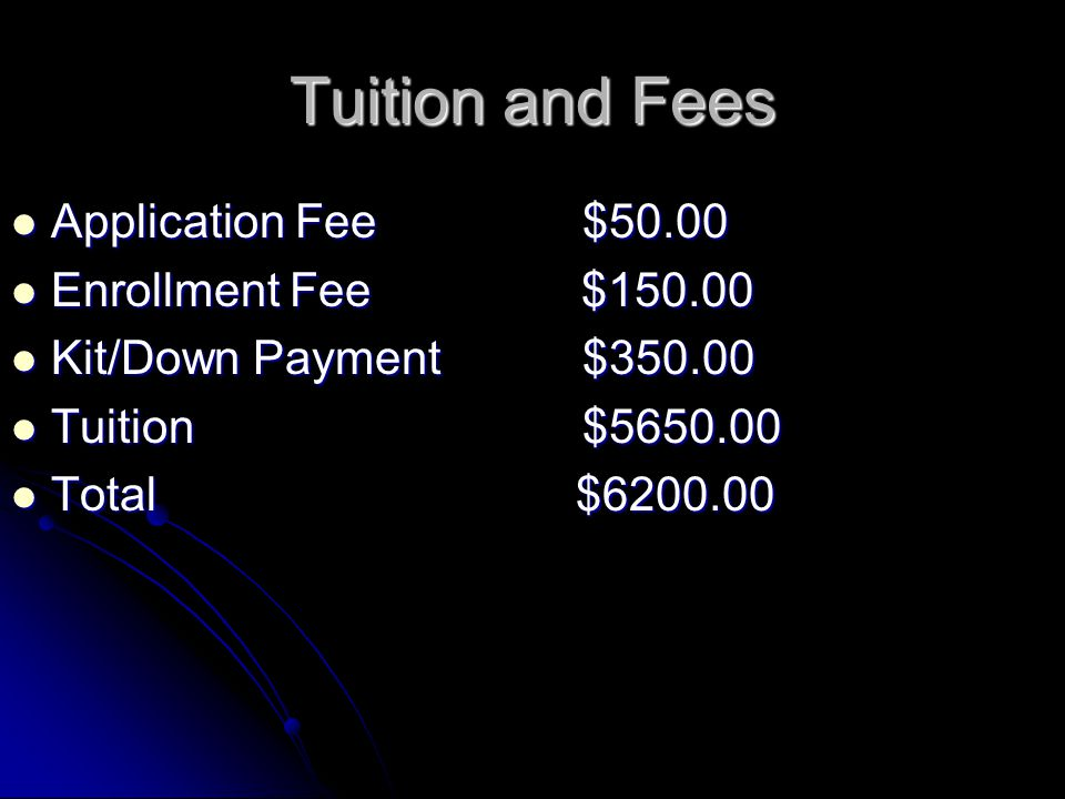 Tuition and Fees Application Fee $50.00 Application Fee $50.00 Enrollment Fee $150.00 Enrollment Fee $150.00 Kit/Down Payment $350.00 Kit/Down Payment $350.00 Tuition $5650.00 Tuition $5650.00 Total $6200.00 Total $6200.00