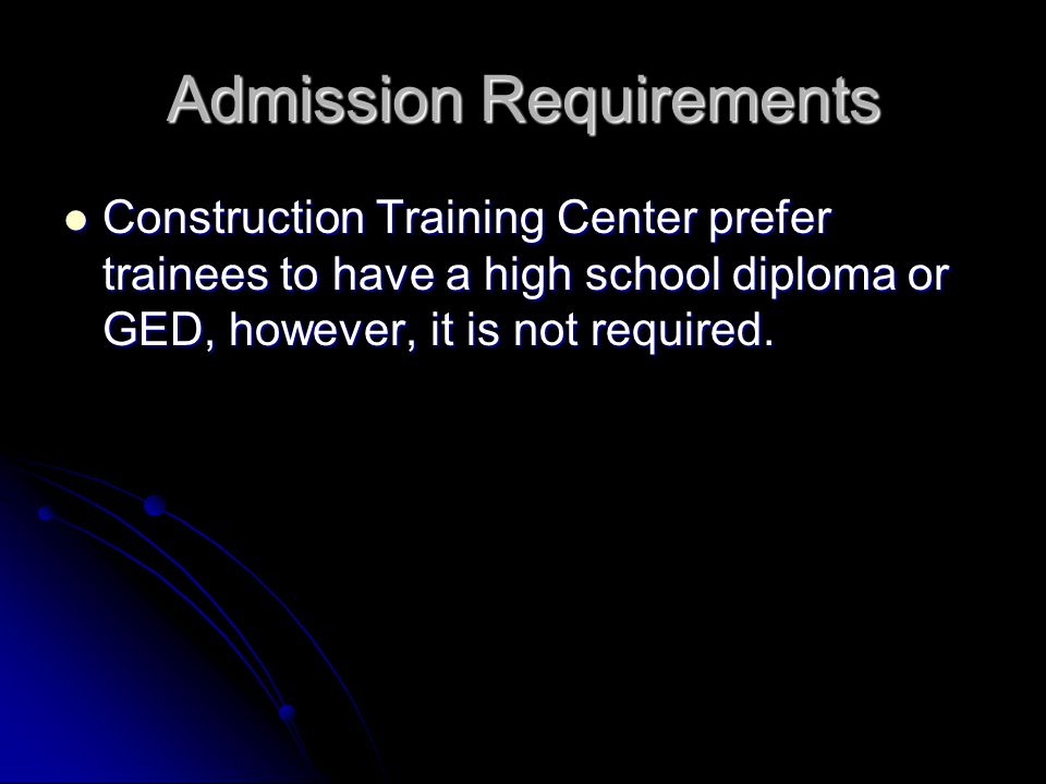 Admission Requirements Construction Training Center prefer trainees to have a high school diploma or GED, however, it is not required.
