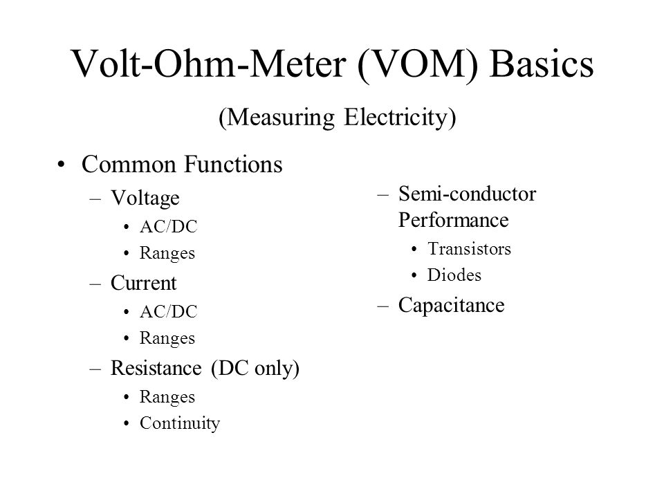 Volt-Ohm-Meter (VOM) Basics (Measuring Electricity) Common Functions –Voltage AC/DC Ranges –Current AC/DC Ranges –Resistance (DC only) Ranges Continui