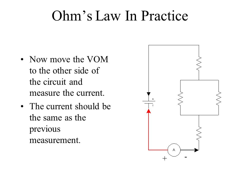 Ohms Law In Practice Now move the VOM to the other side of the circuit and measure the current. The current should be the same as the previous measure
