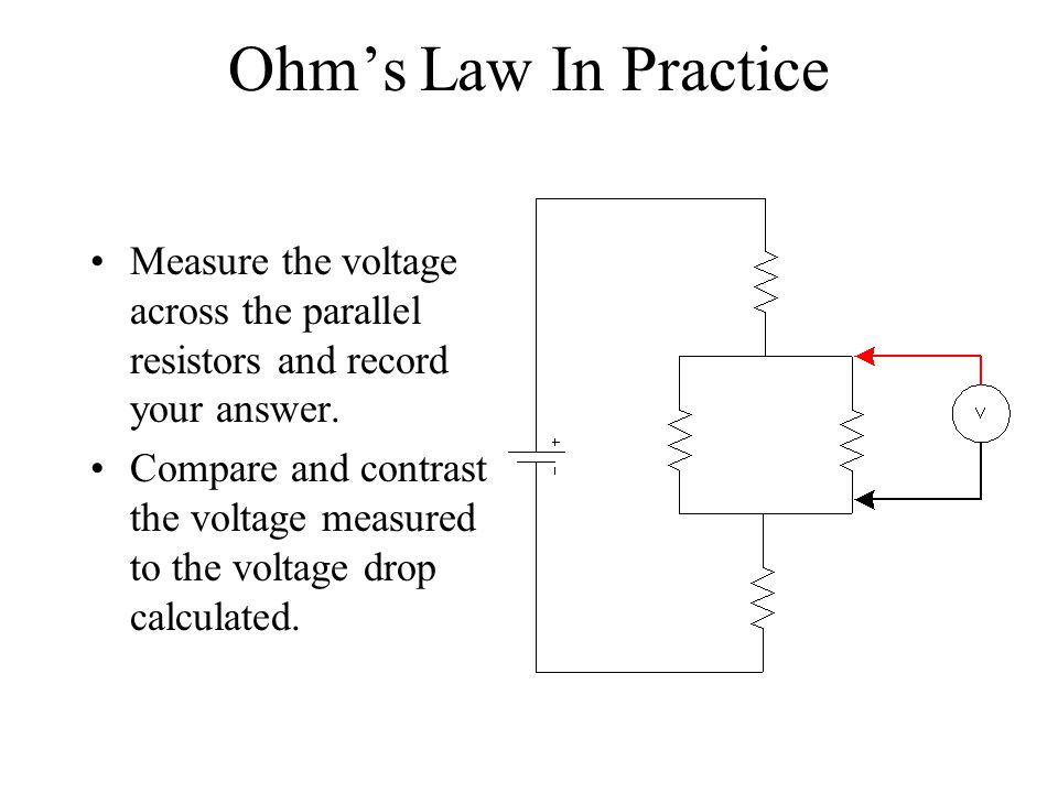 Ohms Law In Practice Measure the voltage across the parallel resistors and record your answer. Compare and contrast the voltage measured to the voltag