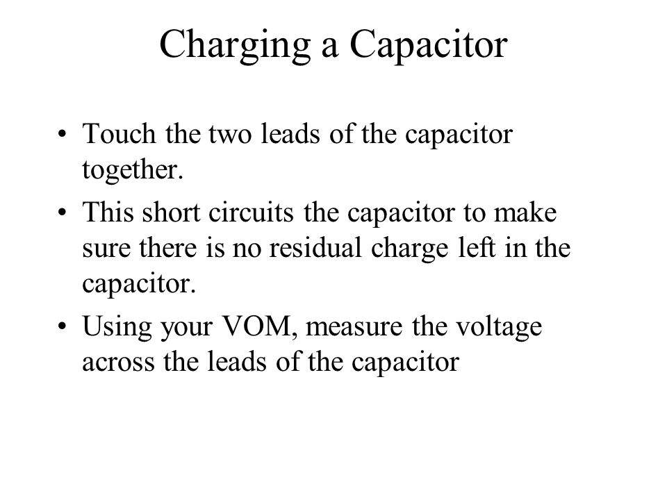 Charging a Capacitor Touch the two leads of the capacitor together. This short circuits the capacitor to make sure there is no residual charge left in