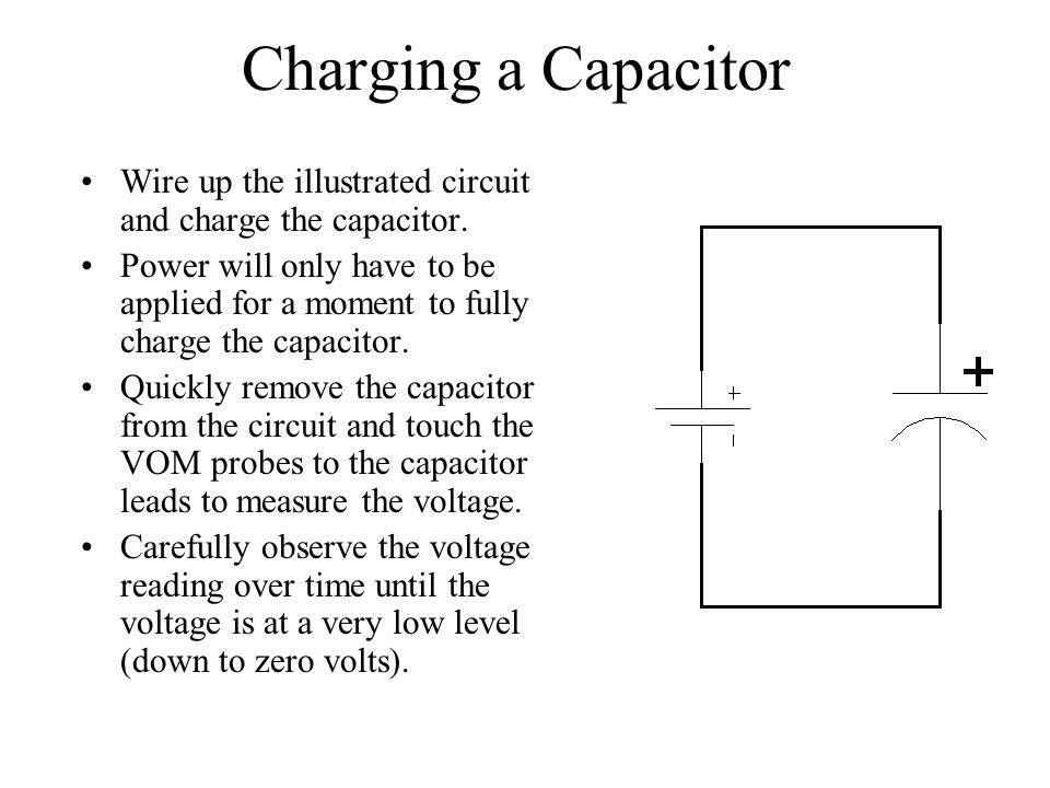 Charging a Capacitor Wire up the illustrated circuit and charge the capacitor. Power will only have to be applied for a moment to fully charge the cap