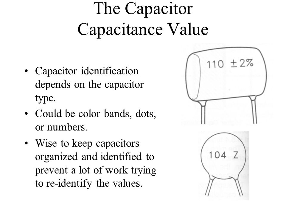 The Capacitor Capacitance Value Capacitor identification depends on the capacitor type. Could be color bands, dots, or numbers. Wise to keep capacitor