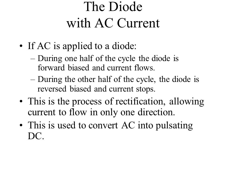 The Diode with AC Current If AC is applied to a diode: –During one half of the cycle the diode is forward biased and current flows. –During the other