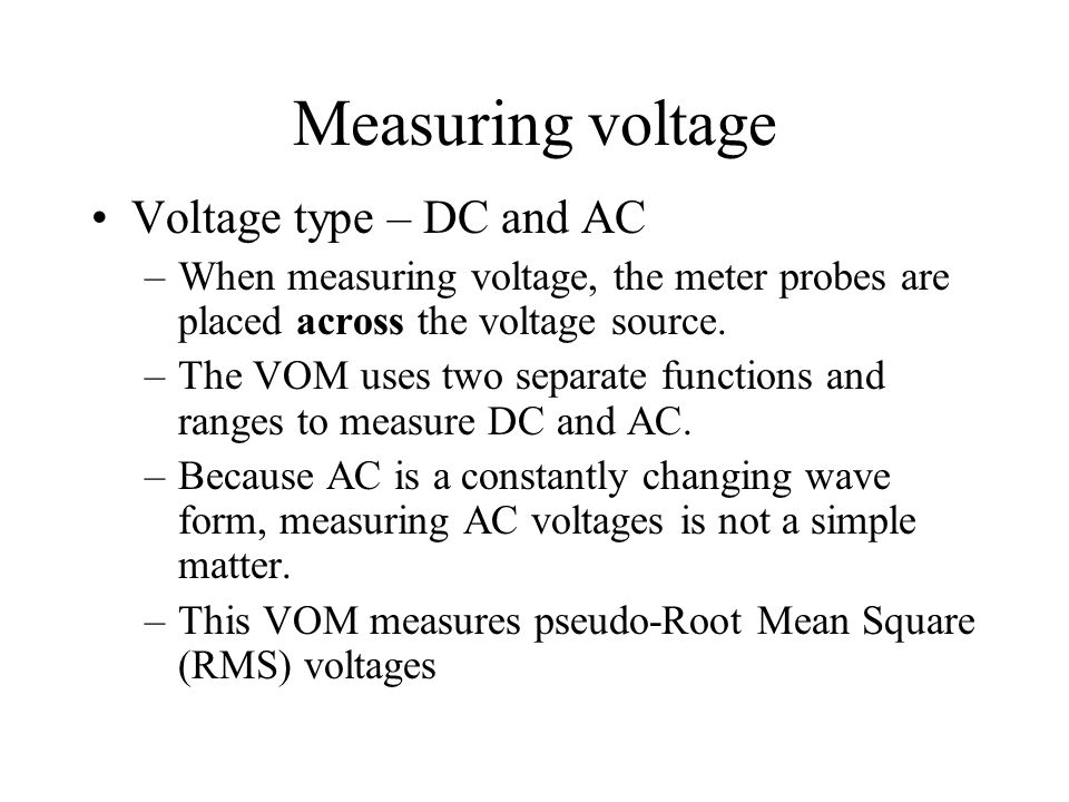 Measuring voltage Voltage type – DC and AC –When measuring voltage, the meter probes are placed across the voltage source. –The VOM uses two separate