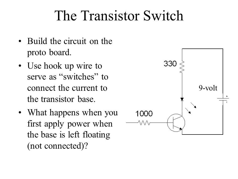 The Transistor Switch Build the circuit on the proto board. Use hook up wire to serve as switches to connect the current to the transistor base. What