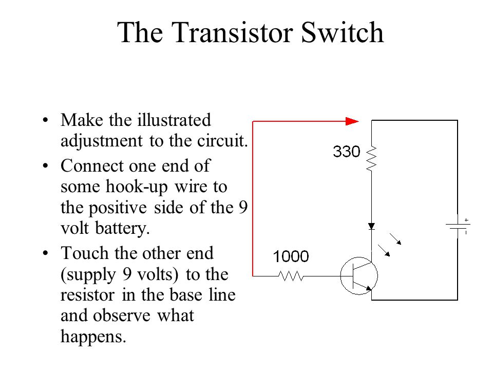 The Transistor Switch Make the illustrated adjustment to the circuit. Connect one end of some hook-up wire to the positive side of the 9 volt battery.