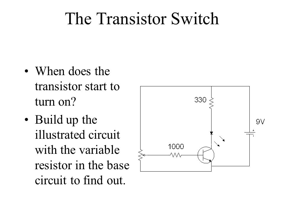 The Transistor Switch When does the transistor start to turn on? Build up the illustrated circuit with the variable resistor in the base circuit to fi