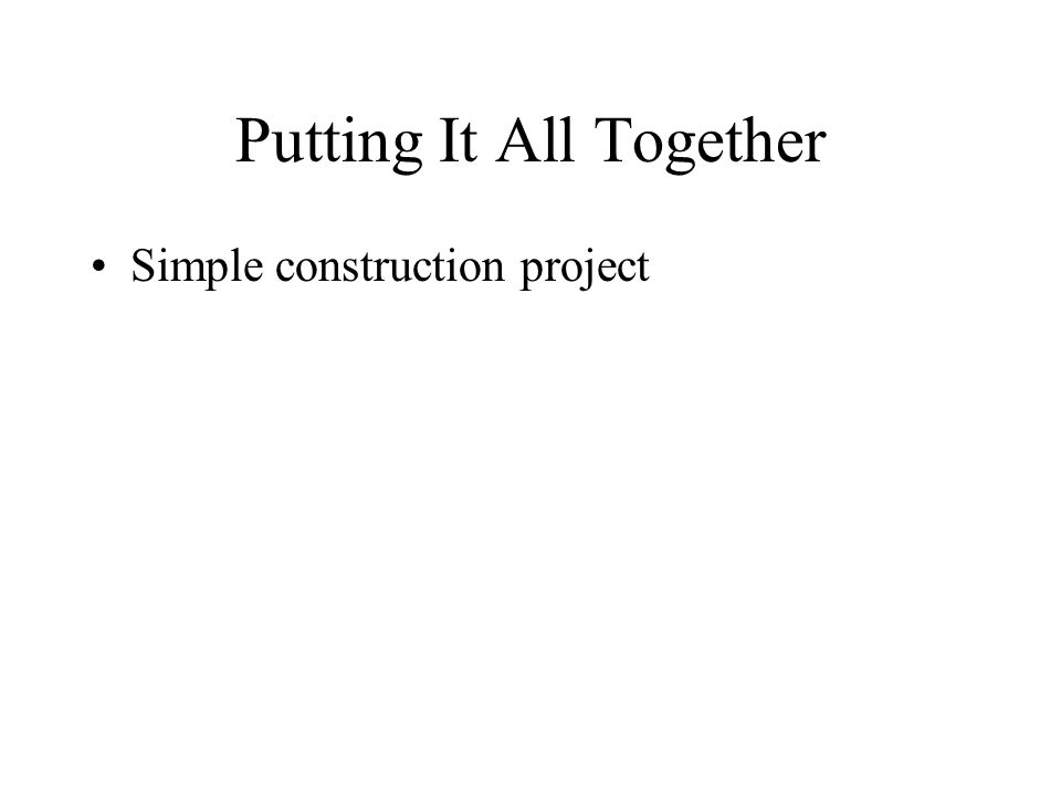 Putting It All Together Simple construction project