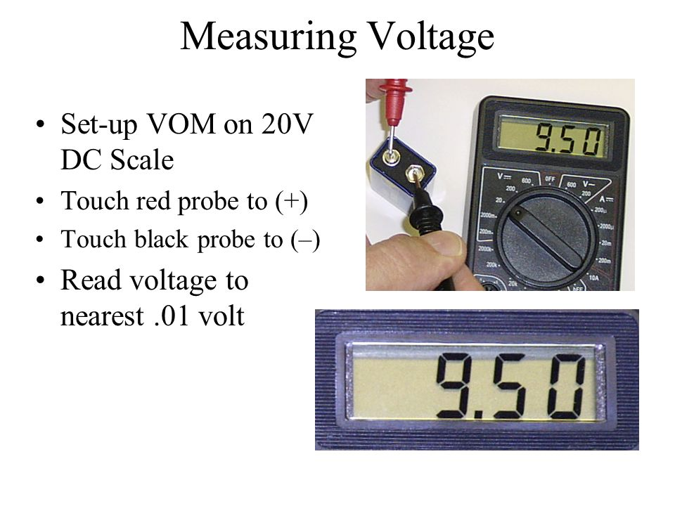 Measuring Voltage Set-up VOM on 20V DC Scale Touch red probe to (+) Touch black probe to (–) Read voltage to nearest.01 volt