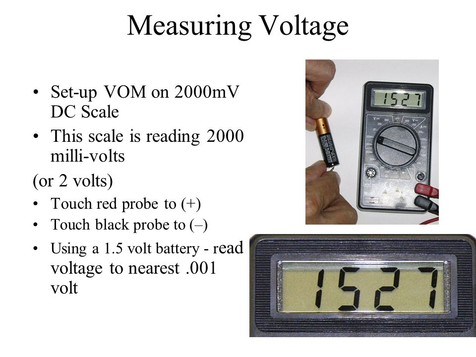 Measuring Voltage Set-up VOM on 2000mV DC Scale This scale is reading 2000 milli-volts (or 2 volts) Touch red probe to (+) Touch black probe to (–) Us