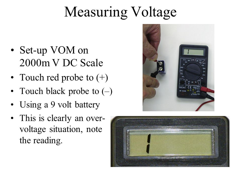 Measuring Voltage Set-up VOM on 2000m V DC Scale Touch red probe to (+) Touch black probe to (–) Using a 9 volt battery This is clearly an over- volta