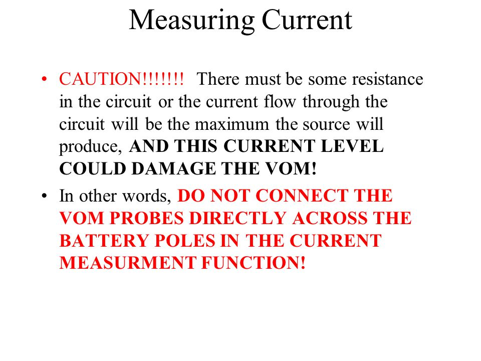 Measuring Current CAUTION!!!!!!! There must be some resistance in the circuit or the current flow through the circuit will be the maximum the source w