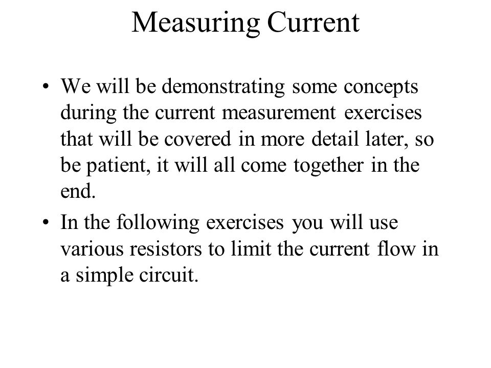 Measuring Current We will be demonstrating some concepts during the current measurement exercises that will be covered in more detail later, so be pat
