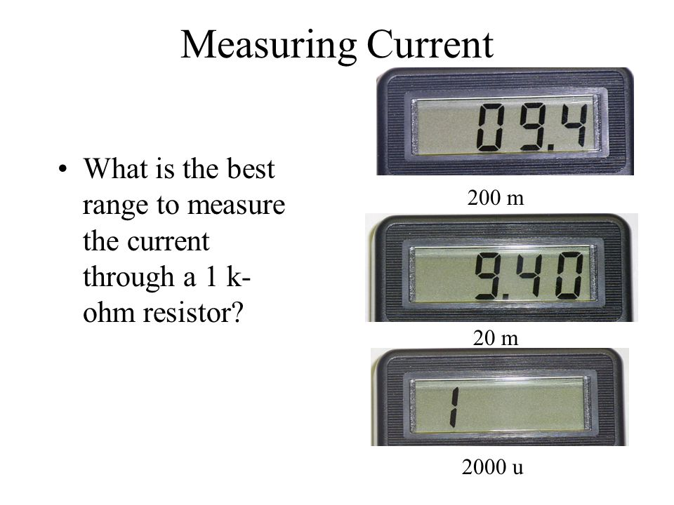 Measuring Current What is the best range to measure the current through a 1 k- ohm resistor? 200 m 20 m 2000 u