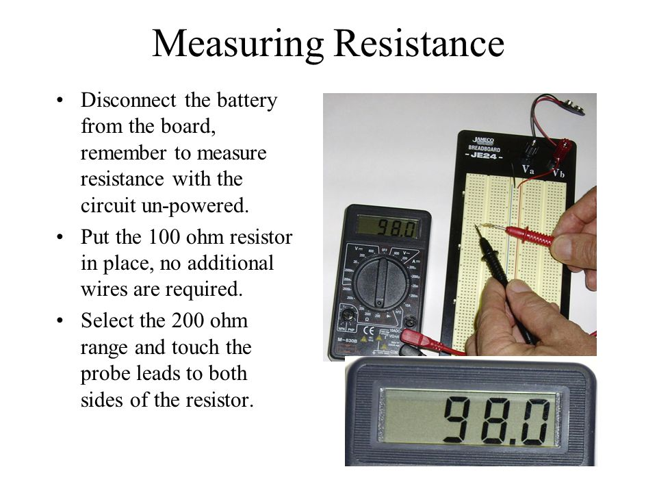 Measuring Resistance Disconnect the battery from the board, remember to measure resistance with the circuit un-powered. Put the 100 ohm resistor in pl