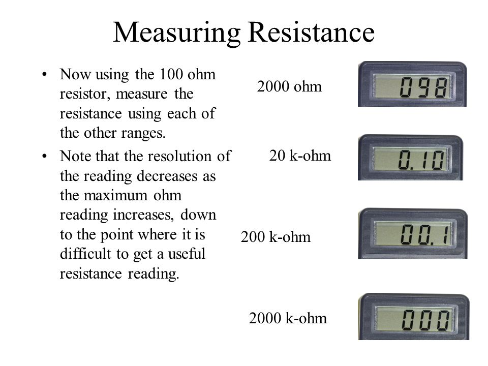 Measuring Resistance Now using the 100 ohm resistor, measure the resistance using each of the other ranges. Note that the resolution of the reading de