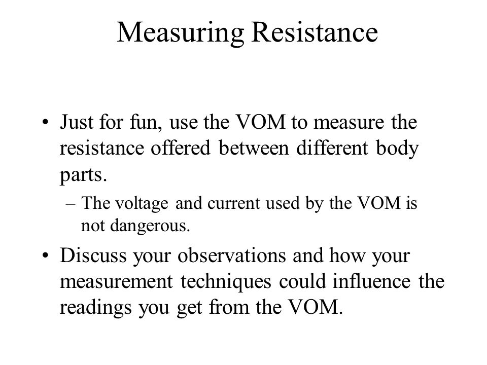 Measuring Resistance Just for fun, use the VOM to measure the resistance offered between different body parts. –The voltage and current used by the VO