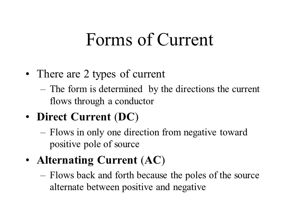 Forms of Current There are 2 types of current –The form is determined by the directions the current flows through a conductor Direct Current (DC) –Flo