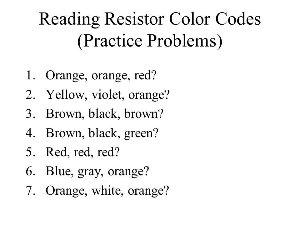 Reading Resistor Color Codes (Practice Problems) 1.Orange, orange, red? 2.Yellow, violet, orange? 3.Brown, black, brown? 4.Brown, black, green? 5.Red,