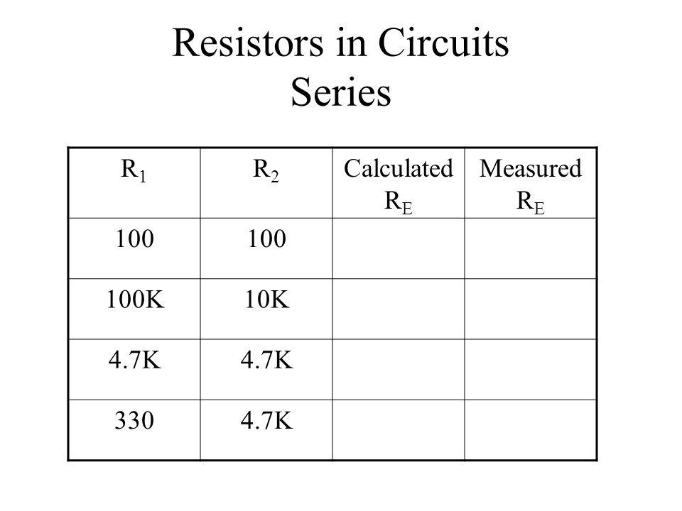 Resistors in Circuits Series R1R1 R2R2 Calculated R E Measured R E 100 100K10K 4.7K 3304.7K