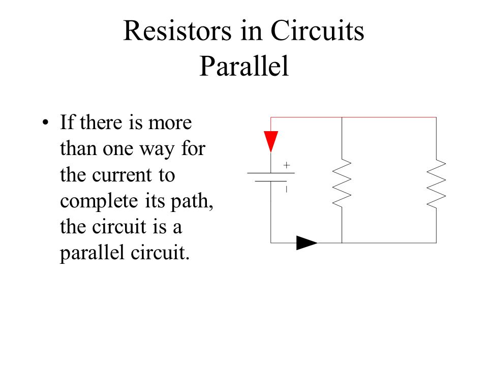 Resistors in Circuits Parallel If there is more than one way for the current to complete its path, the circuit is a parallel circuit.