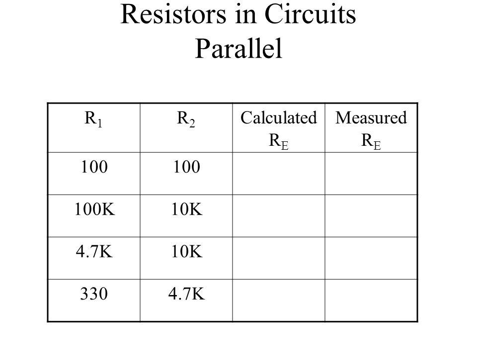 Resistors in Circuits Parallel R1R1 R2R2 Calculated R E Measured R E 100 100K10K 4.7K10K 3304.7K