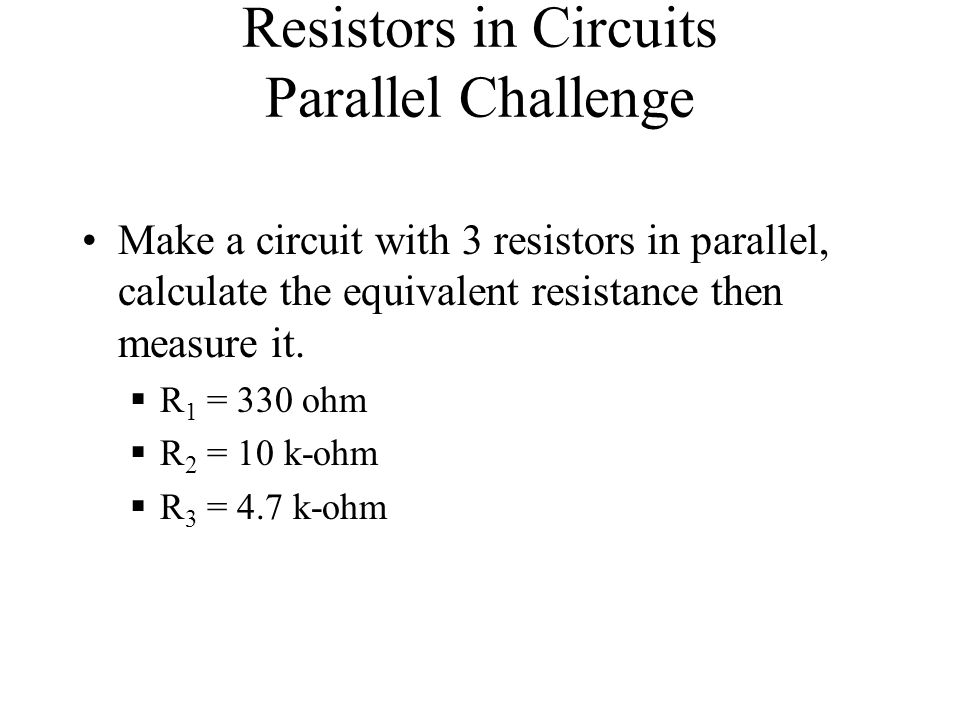 Resistors in Circuits Parallel Challenge Make a circuit with 3 resistors in parallel, calculate the equivalent resistance then measure it. R 1 = 330 o