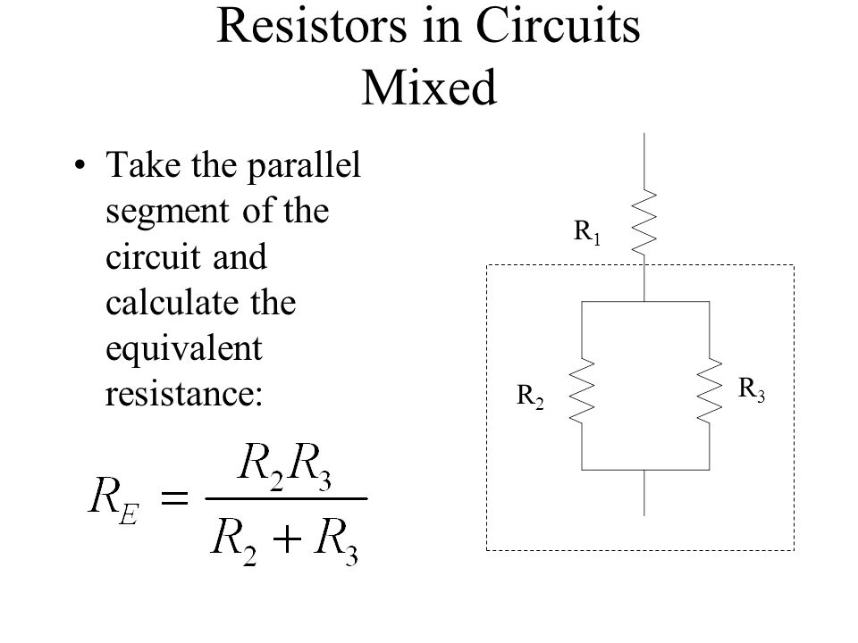Resistors in Circuits Mixed Take the parallel segment of the circuit and calculate the equivalent resistance: R1R1 R2R2 R3R3