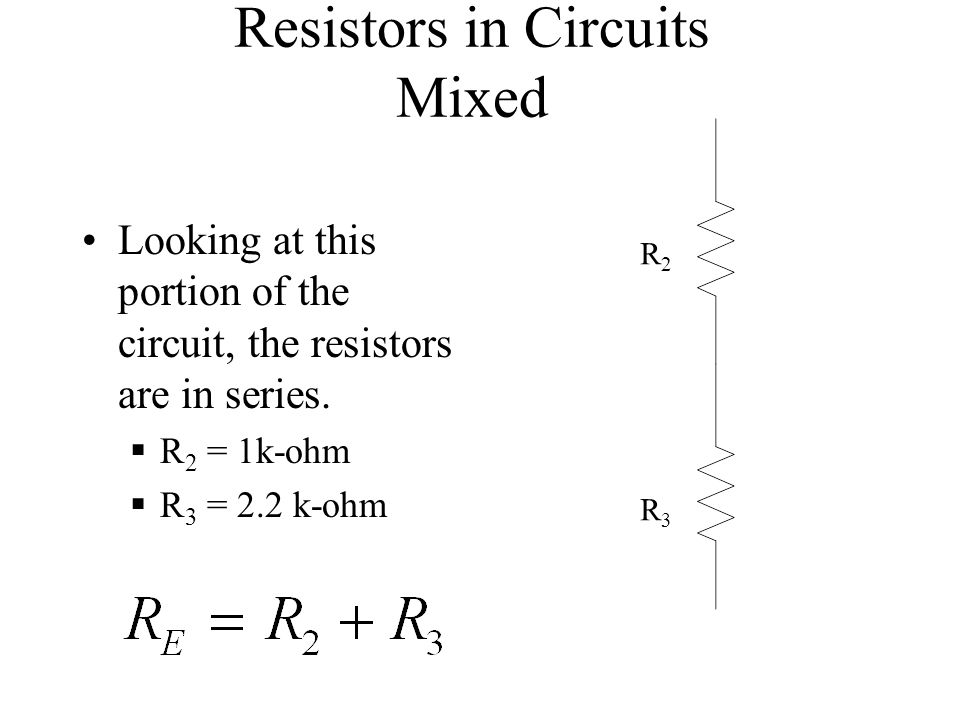 Resistors in Circuits Mixed Looking at this portion of the circuit, the resistors are in series. R 2 = 1k-ohm R 3 = 2.2 k-ohm R2R2 R3R3