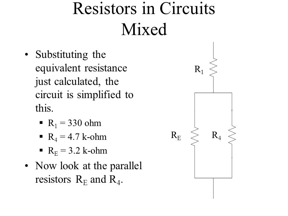 Resistors in Circuits Mixed Substituting the equivalent resistance just calculated, the circuit is simplified to this. R 1 = 330 ohm R 4 = 4.7 k-ohm R