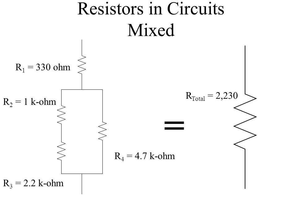 Resistors in Circuits Mixed R 1 = 330 ohm R 2 = 1 k-ohm R 3 = 2.2 k-ohm R 4 = 4.7 k-ohm R Total = 2,230 =