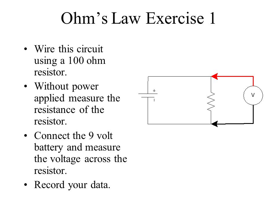 Ohms Law Exercise 1 Wire this circuit using a 100 ohm resistor. Without power applied measure the resistance of the resistor. Connect the 9 volt batte