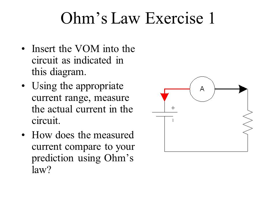 Ohms Law Exercise 1 Insert the VOM into the circuit as indicated in this diagram. Using the appropriate current range, measure the actual current in t