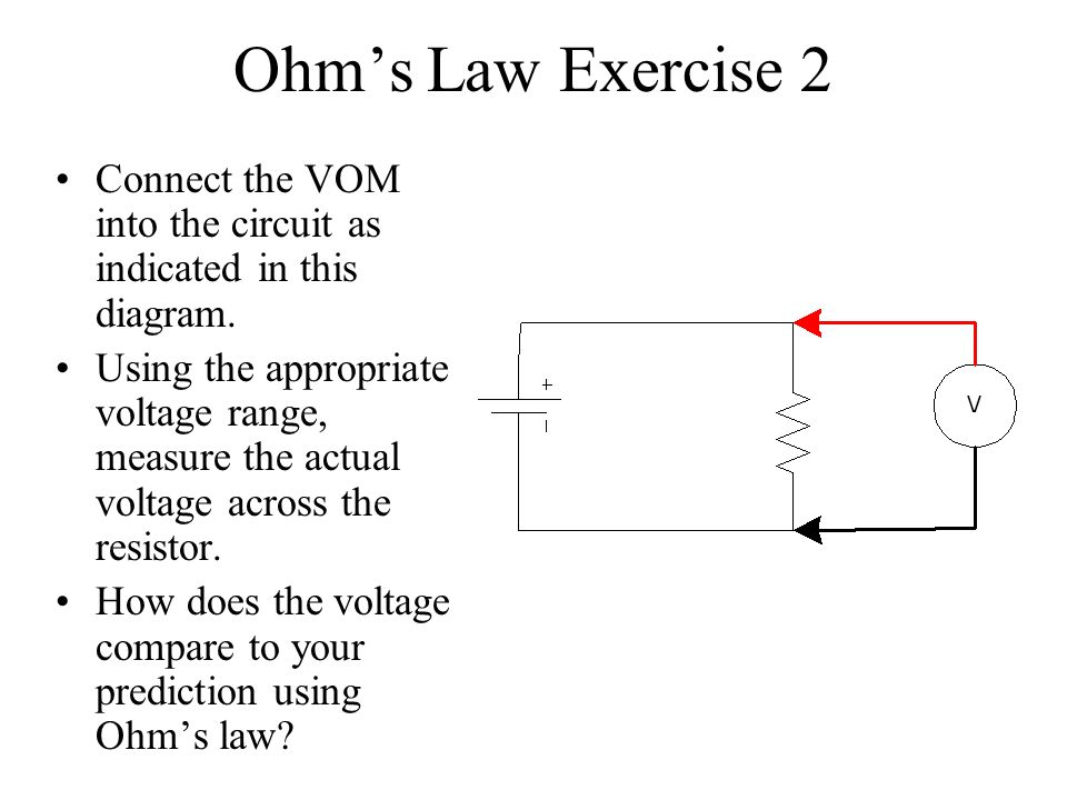Ohms Law Exercise 2 Connect the VOM into the circuit as indicated in this diagram. Using the appropriate voltage range, measure the actual voltage acr
