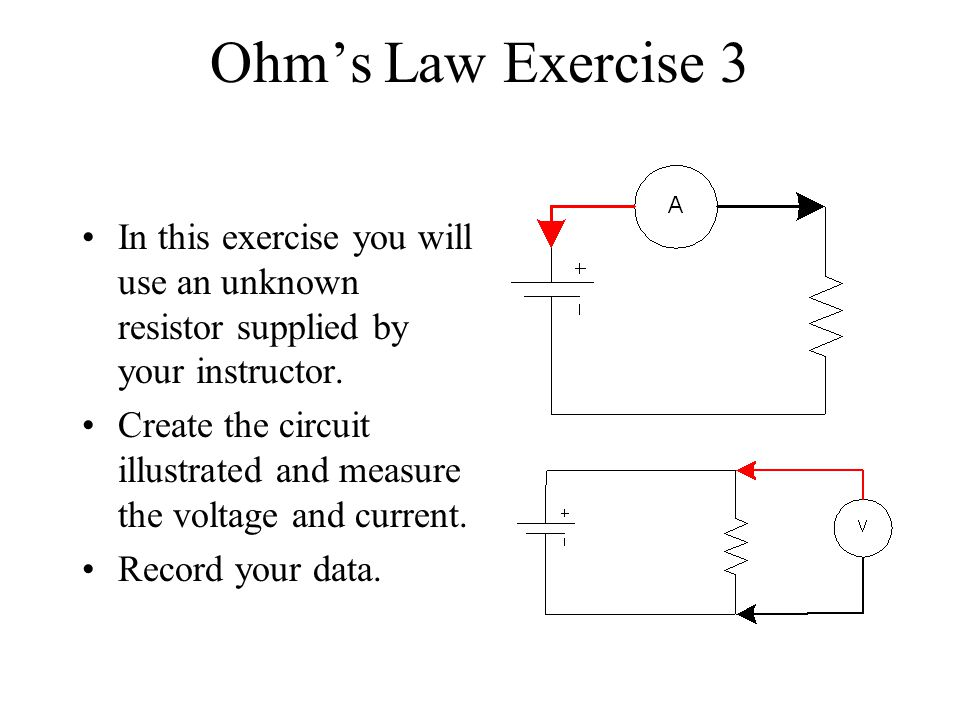 Ohms Law Exercise 3 In this exercise you will use an unknown resistor supplied by your instructor. Create the circuit illustrated and measure the volt