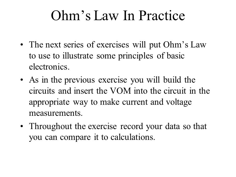 Ohms Law In Practice The next series of exercises will put Ohms Law to use to illustrate some principles of basic electronics. As in the previous exer