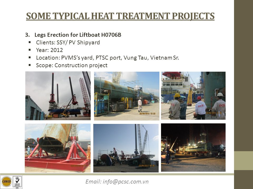 Email: info@pcsc.com.vn SOME TYPICAL HEAT TREATMENT PROJECTS 3.Legs Erection for Liftboat H0706B Clients: SSY/ PV Shipyard Year: 2012 Location: PVMSs