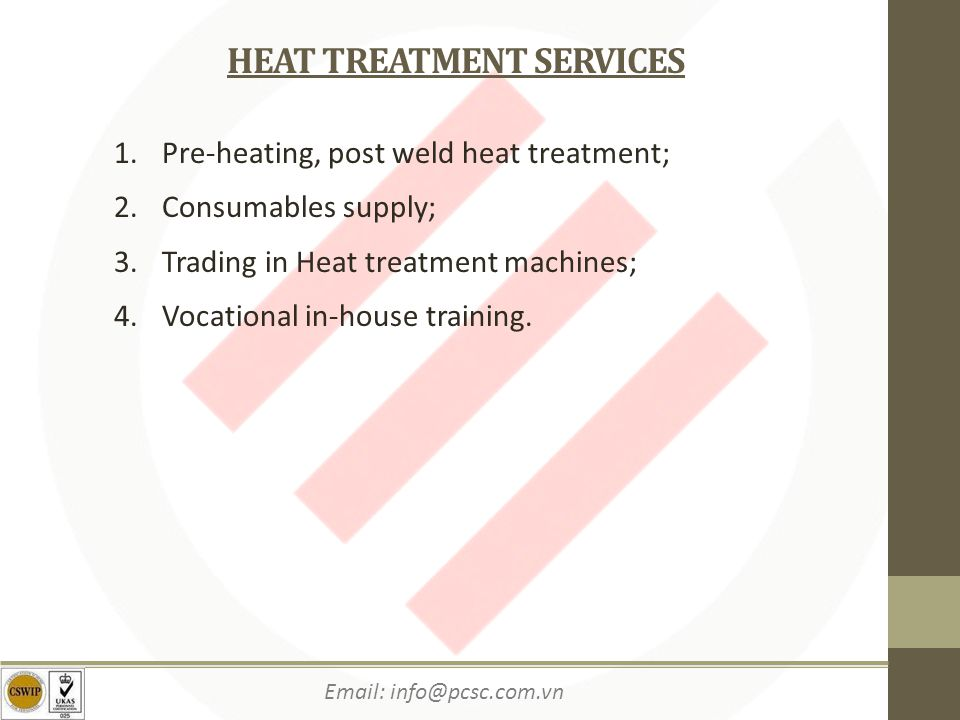 Email: info@pcsc.com.vn HEAT TREATMENT SERVICES 1.Pre-heating, post weld heat treatment; 2.Consumables supply; 3.Trading in Heat treatment machines; 4.Vocational in-house training.
