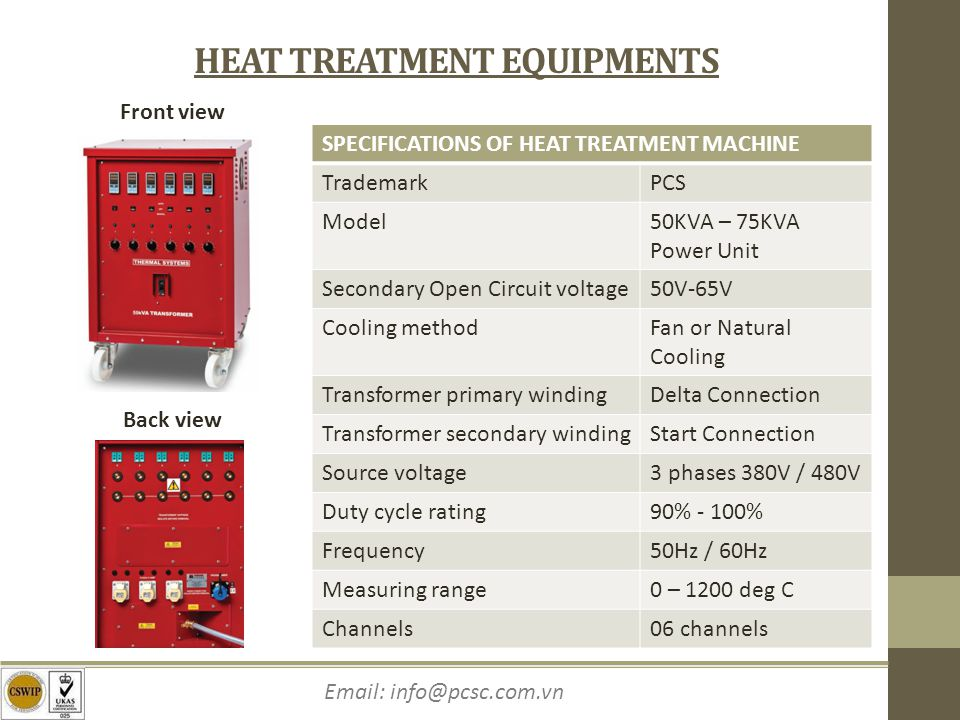 Email: info@pcsc.com.vn HEAT TREATMENT EQUIPMENTS Front view Back view SPECIFICATIONS OF HEAT TREATMENT MACHINE TrademarkPCS Model50KVA – 75KVA Power Unit Secondary Open Circuit voltage50V-65V Cooling methodFan or Natural Cooling Transformer primary windingDelta Connection Transformer secondary windingStart Connection Source voltage3 phases 380V / 480V Duty cycle rating90% - 100% Frequency50Hz / 60Hz Measuring range0 – 1200 deg C Channels06 channels