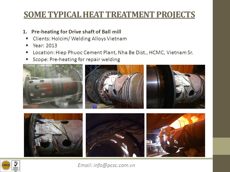 Email: info@pcsc.com.vn SOME TYPICAL HEAT TREATMENT PROJECTS 1.Pre-heating for Drive shaft of Ball mill Clients: Holcim/ Welding Alloys Vietnam Year: 2013 Location: Hiep Phuoc Cement Plant, Nha Be Dist., HCMC, Vietnam Sr.