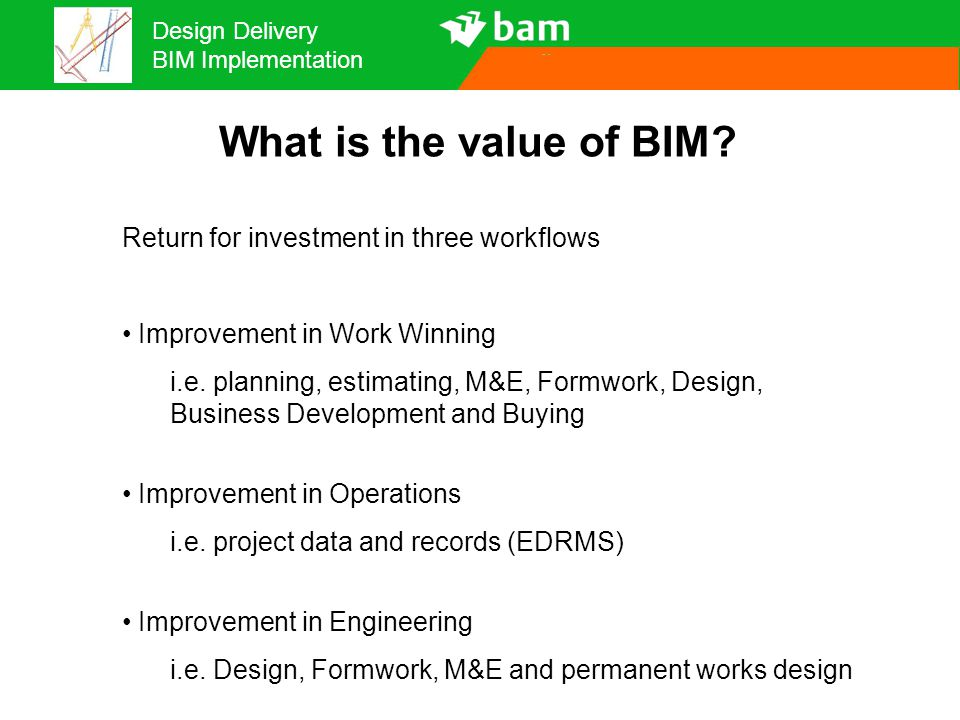 Design Delivery BIM Implementation What is the value of BIM? Return for investment in three workflows Improvement in Work Winning i.e. planning, estim