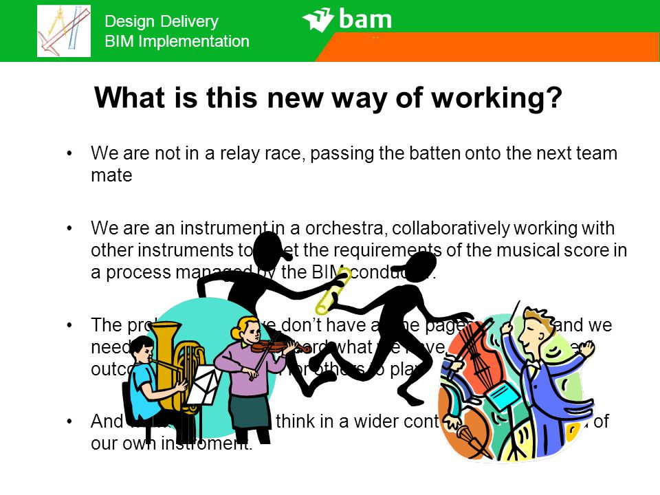 Design Delivery BIM Implementation We are not in a relay race, passing the batten onto the next team mate We are an instrument in a orchestra, collabo